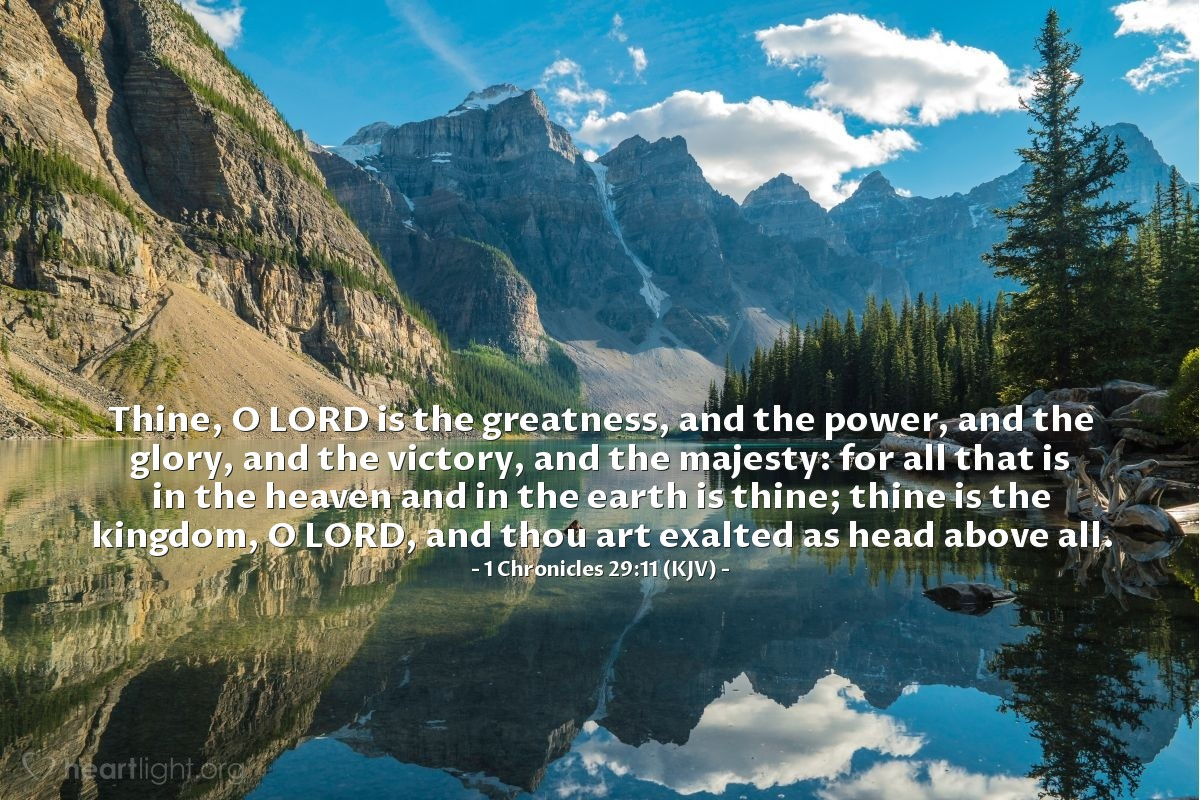 Illustration of 1 Chronicles 29:11 (KJV) — Thine, O LORD is the greatness, and the power, and the glory, and the victory, and the majesty: for all that is in the heaven and in the earth is thine; thine is the kingdom, O LORD, and thou art exalted as head above all.