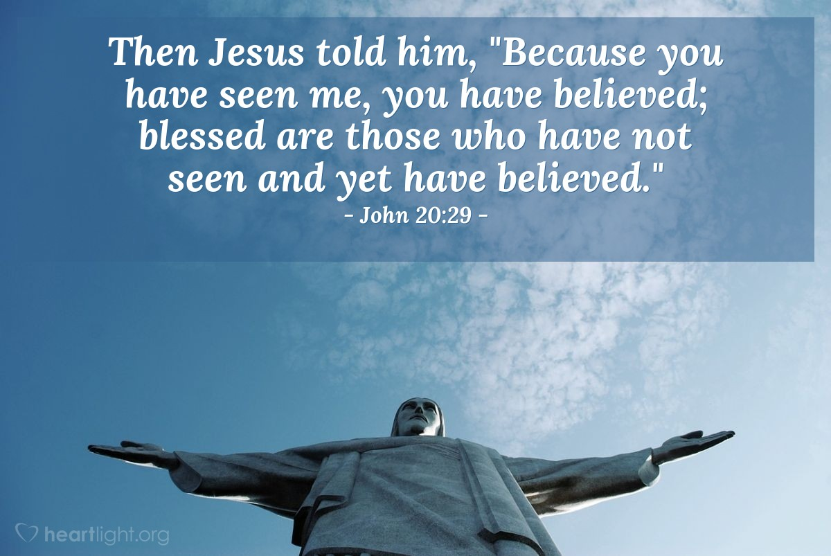 "Illustration of John 20:29 — Then Jesus told him, ""Because you have seen me, you have believed; blessed are those who have not seen and yet have believed."""