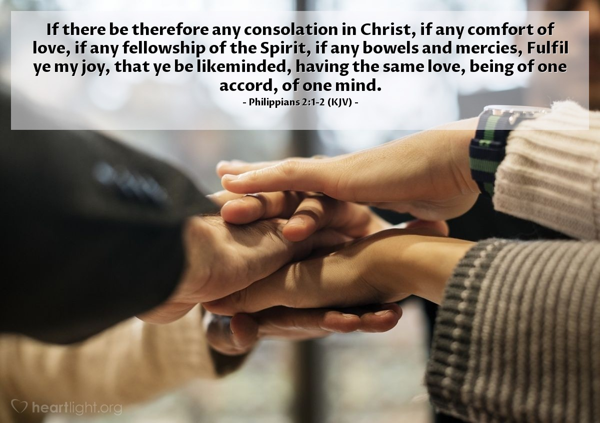 Illustration of Philippians 2:1-2 (KJV) — If there be therefore any consolation in Christ, if any comfort of love, if any fellowship of the Spirit, if any bowels and mercies, Fulfil ye my joy, that ye be likeminded, having the same love, being of one accord, of one mind.