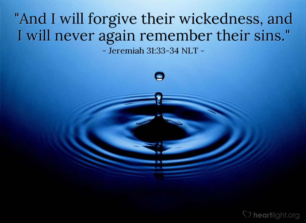 """Illustration of Jeremiah 31:33-34 NLT — """"And I will forgive their wickedness, and I will never again remember their sins."""""""