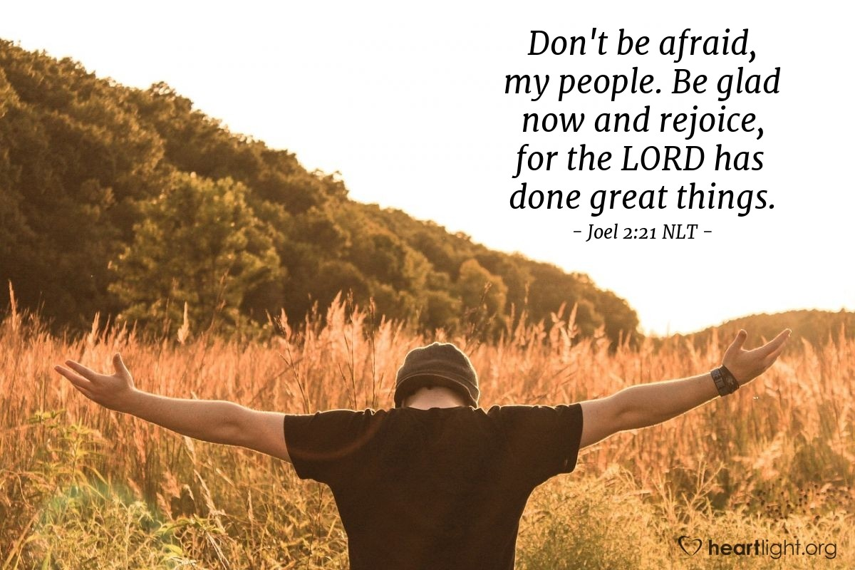 Illustration of Joel 2:21 NLT — Don't be afraid, my people. Be glad now and rejoice, for the LORD has done great things.
