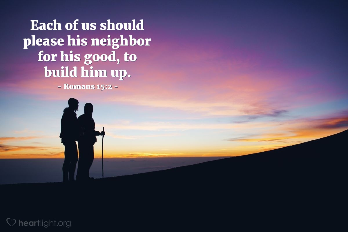 Illustration of Romans 15:2 — Each of us should please his neighbor for his good, to build him up.