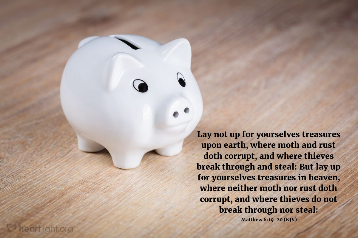 Illustration of Matthew 6:19-20 (KJV) — Lay not up for yourselves treasures upon earth, where moth and rust doth corrupt, and where thieves break through and steal: But lay up for yourselves treasures in heaven, where neither moth nor rust doth corrupt, and where thieves do not break through nor steal: