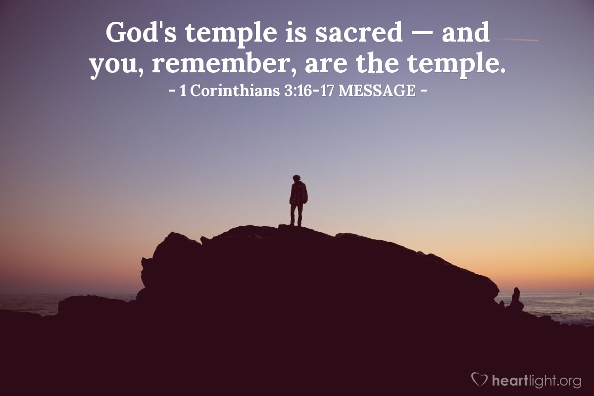Illustration of 1 Corinthians 3:16-17 MESSAGE —  God's temple is sacred — and you, remember, are the temple.