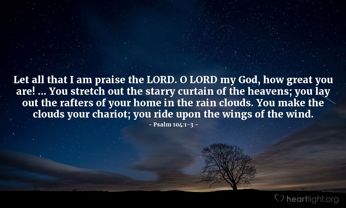 Illustration of Psalm 104:1-3 — Let all that I am praise the LORD. O LORD my God, how great you are! ... You stretch out the starry curtain of the heavens; you lay out the rafters of your home in the rain clouds. You make the clouds your chariot; you ride upon the wings of the wind.