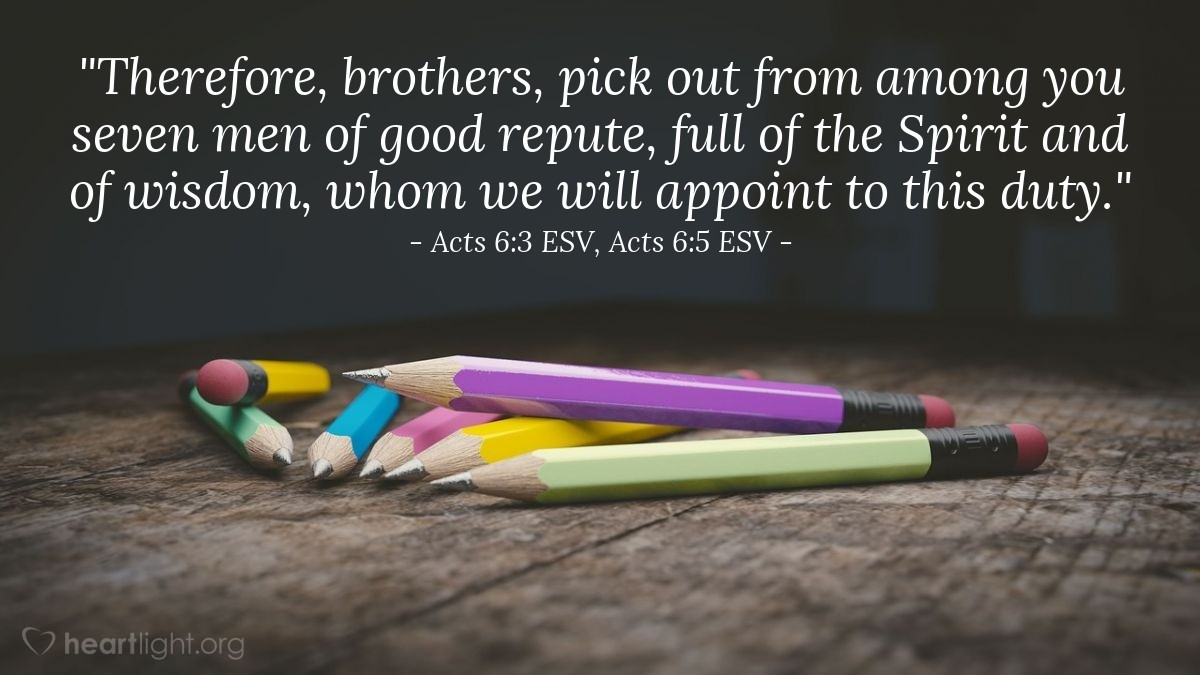 """Illustration of Acts 6:3 ESV, Acts 6:5 ESV — """"Therefore, brothers, pick out from among you seven men of good repute, full of the Spirit and of wisdom, whom we will appoint to this duty."""""""