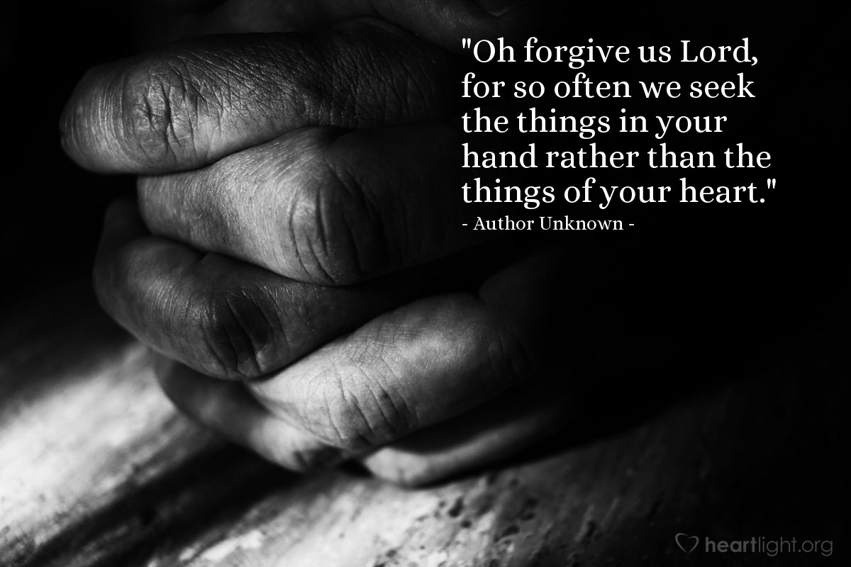 """Illustration of Author Unknown — """"Oh forgive us Lord, for so often we seek the things in your hand rather than the things of your heart."""""""