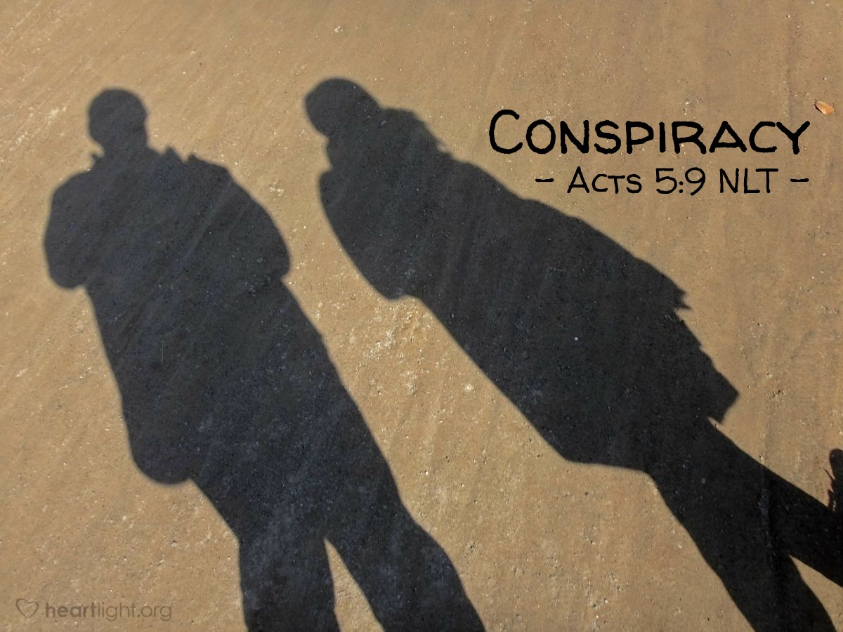 """Illustration of Acts 5:9 NLT — """"How could the two of you even think of conspiring to test the Spirit of the Lord like this? The young men who buried your husband are just outside the door, and they will carry you out, too."""""""