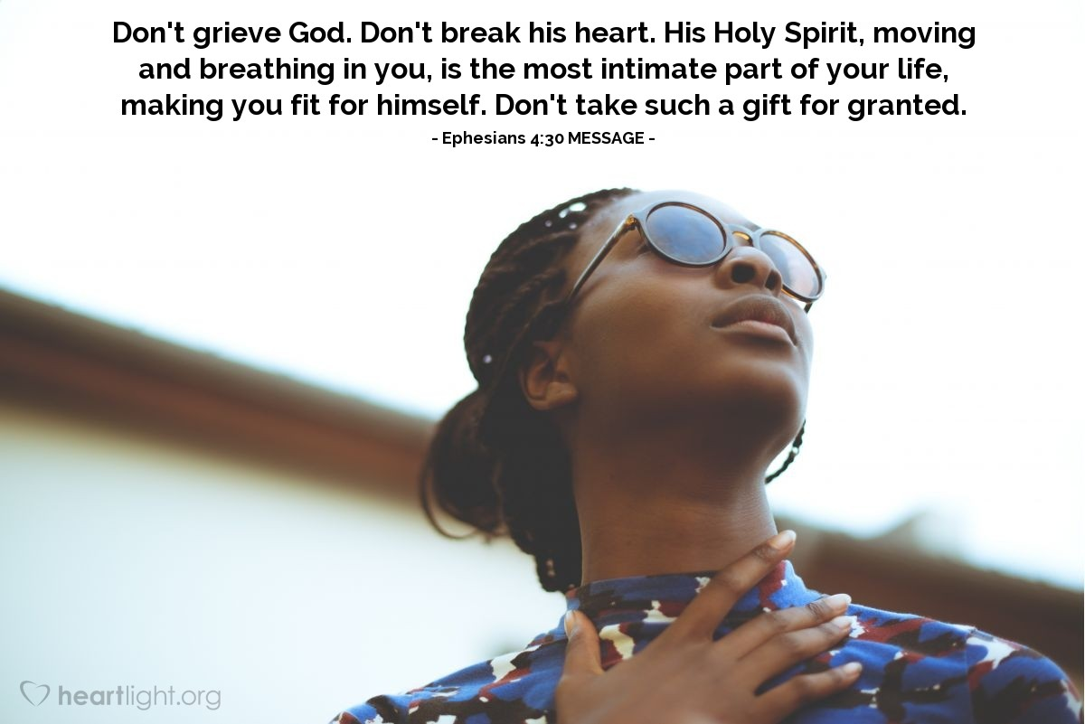 Illustration of Ephesians 4:30 MESSAGE — Don't grieve God. Don't break his heart. His Holy Spirit, moving and breathing in you, is the most intimate part of your life, making you fit for himself. Don't take such a gift for granted.