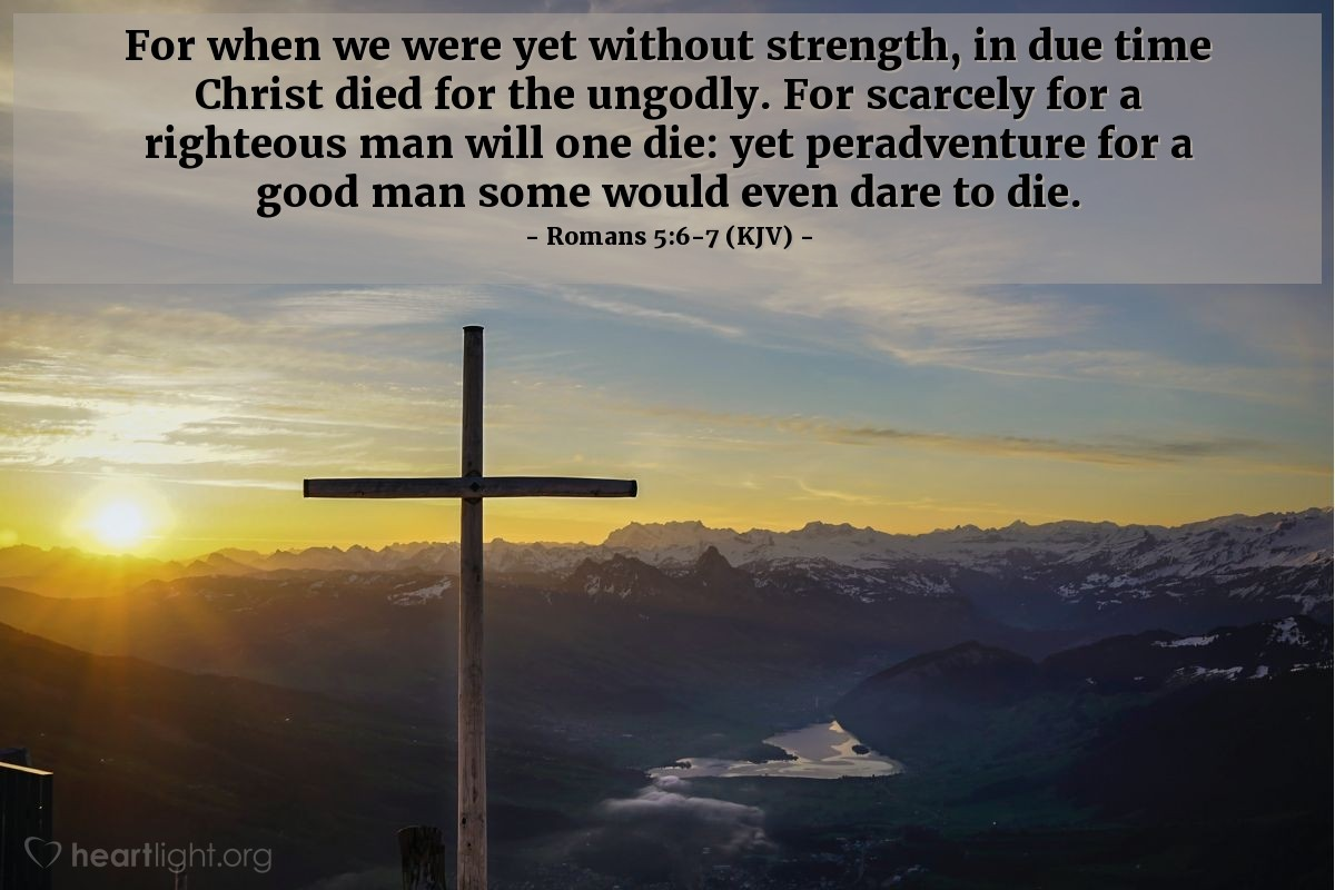 Illustration of Romans 5:6-7 (KJV) — For when we were yet without strength, in due time Christ died for the ungodly. For scarcely for a righteous man will one die: yet peradventure for a good man some would even dare to die.