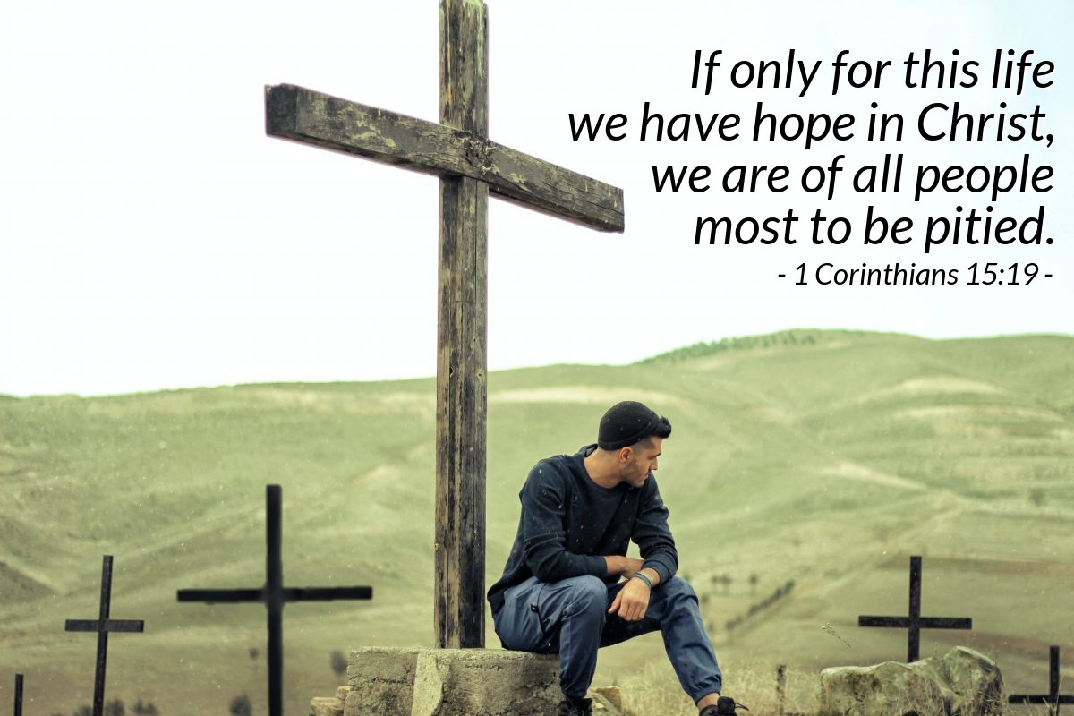 Illustration of 1 Corinthians 15:19 — If only for this life we have hope in Christ, we are to be pitied more than all men.