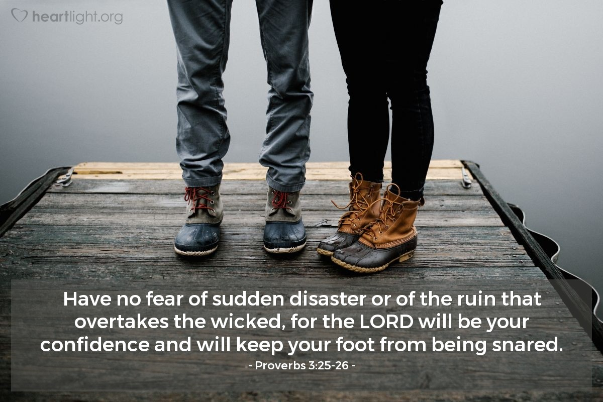 Illustration of Proverbs 3:25-26 — Have no fear of sudden disaster or of the ruin that overtakes the wicked, for the LORD will be your confidence and will keep your foot from being snared.