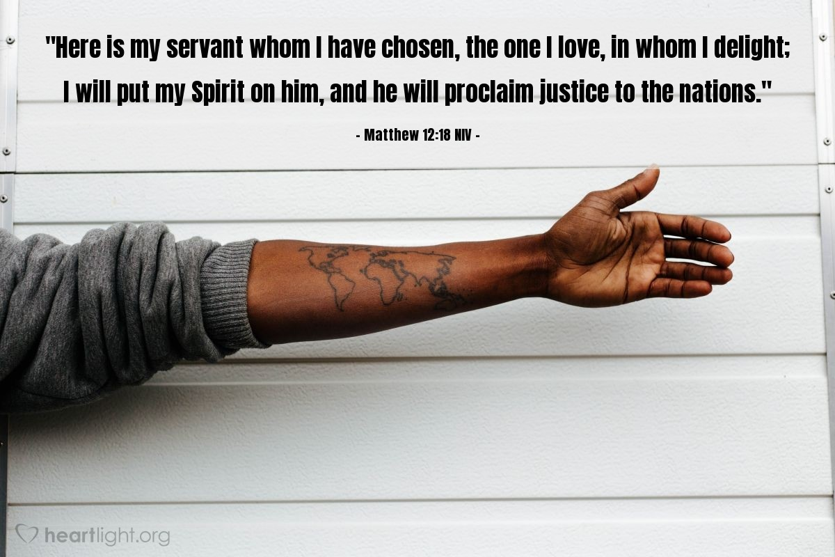 """Illustration of Matthew 12:18 NIV — """"Here is my servant whom I have chosen, the one I love, in whom I delight; I will put my Spirit on him, and he will proclaim justice to the nations."""""""