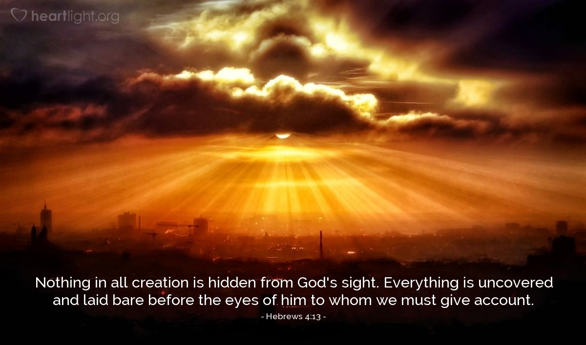 Illustration of Hebrews 4:13 — Nothing in all creation is hidden from God's sight. Everything is uncovered and laid bare before the eyes of him to whom we must give account.