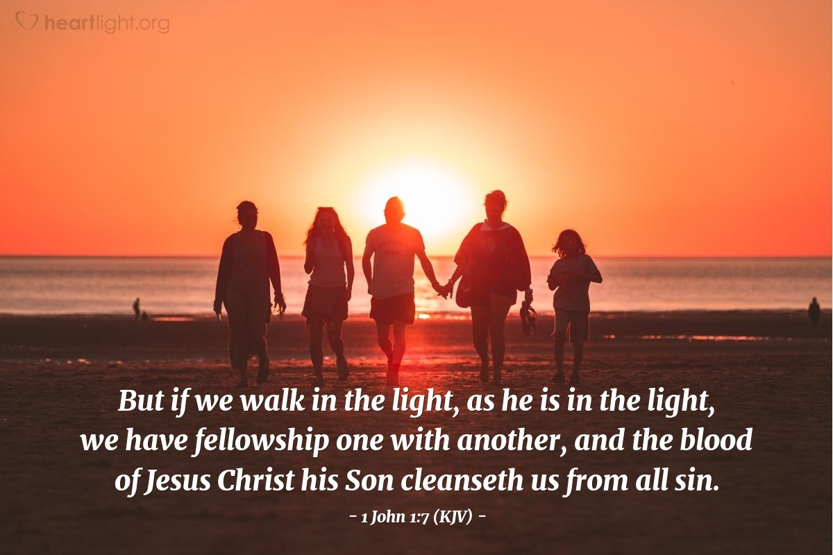 Illustration of 1 John 1:7 (KJV) — But if we walk in the light, as he is in the light, we have fellowship one with another, and the blood of Jesus Christ his Son cleanseth us from all sin.