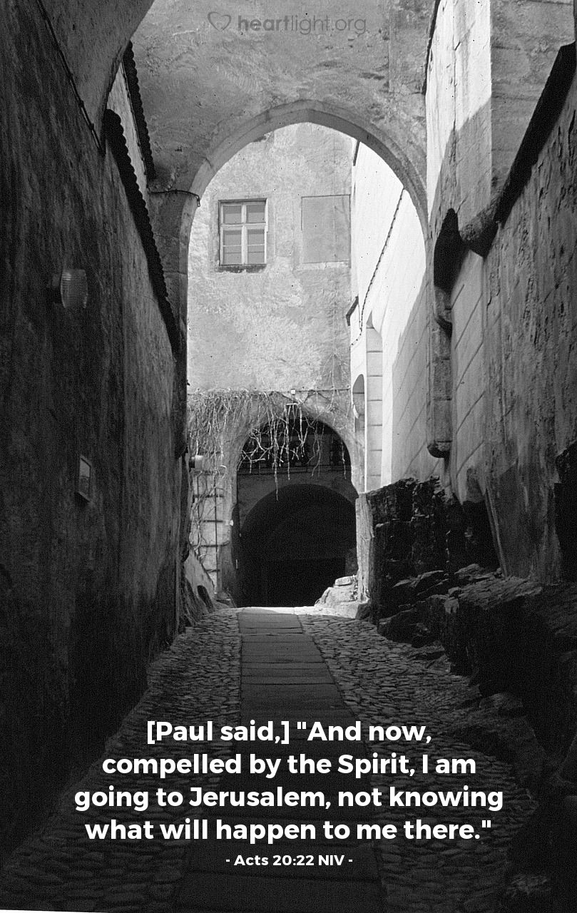 """Illustration of Acts 20:22 NIV — [Paul said,] """"And now, compelled by the Spirit, I am going to Jerusalem, not knowing what will happen to me there."""""""