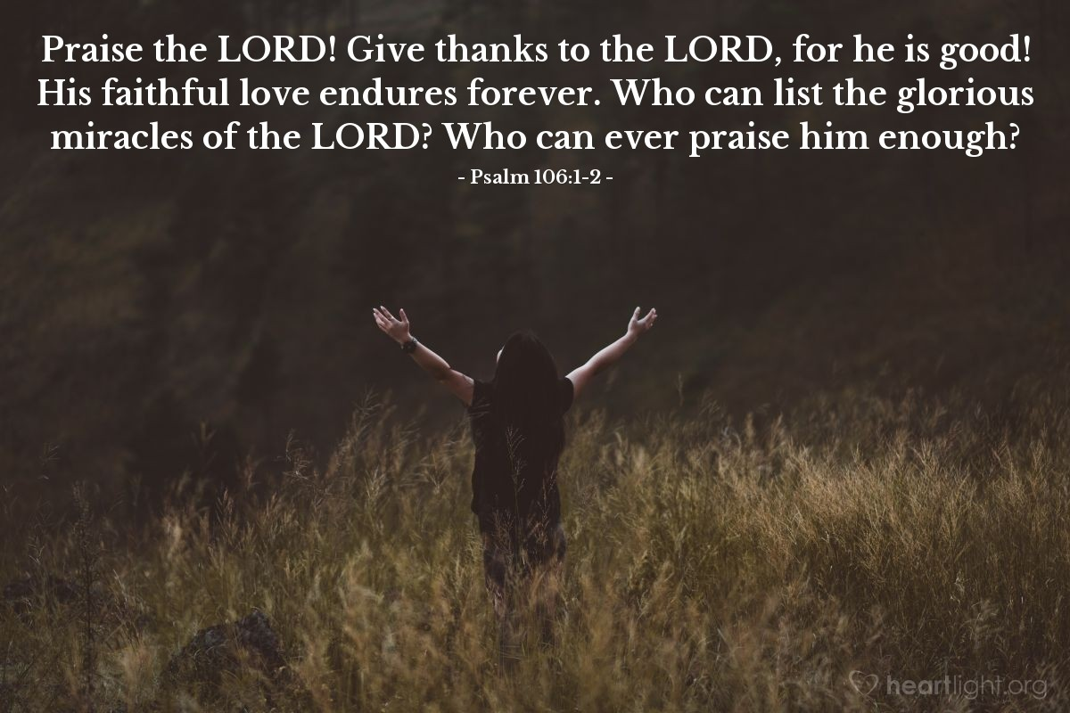 Illustration of Psalm 106:1-2 — Praise the LORD! Give thanks to the LORD, for he is good! His faithful love endures forever. Who can list the glorious miracles of the LORD? Who can ever praise him enough?