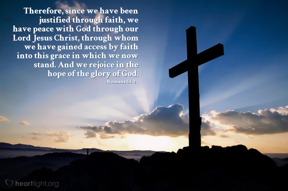 Illustration of Romans 5:1-2 — Therefore, since we have been justified through faith, we have peace with God through our Lord Jesus Christ, through whom we have gained access by faith into this grace in which we now stand. And we rejoice in the hope of the glory of God.