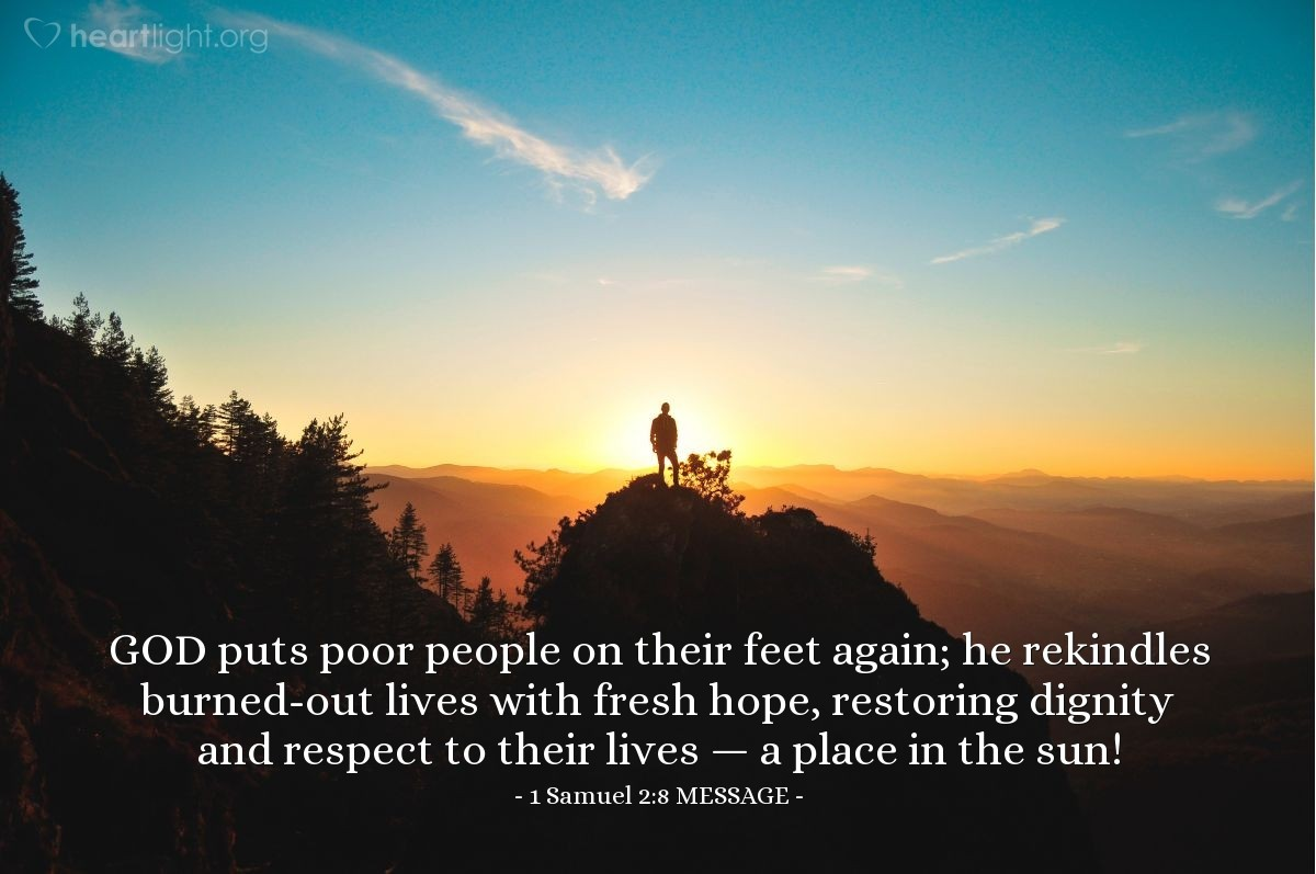 Illustration of 1 Samuel 2:8 MESSAGE — GOD puts poor people on their feet again; he rekindles burned-out lives with fresh hope, restoring dignity and respect to their lives — a place in the sun!