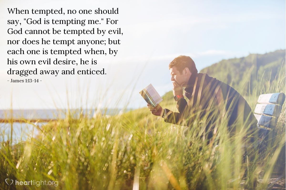 "Illustration of James 1:13-14 — When tempted, no one should say, ""God is tempting me."" For God cannot be tempted by evil, nor does he tempt anyone; but each one is tempted when, by his own evil desire, he is dragged away and enticed."