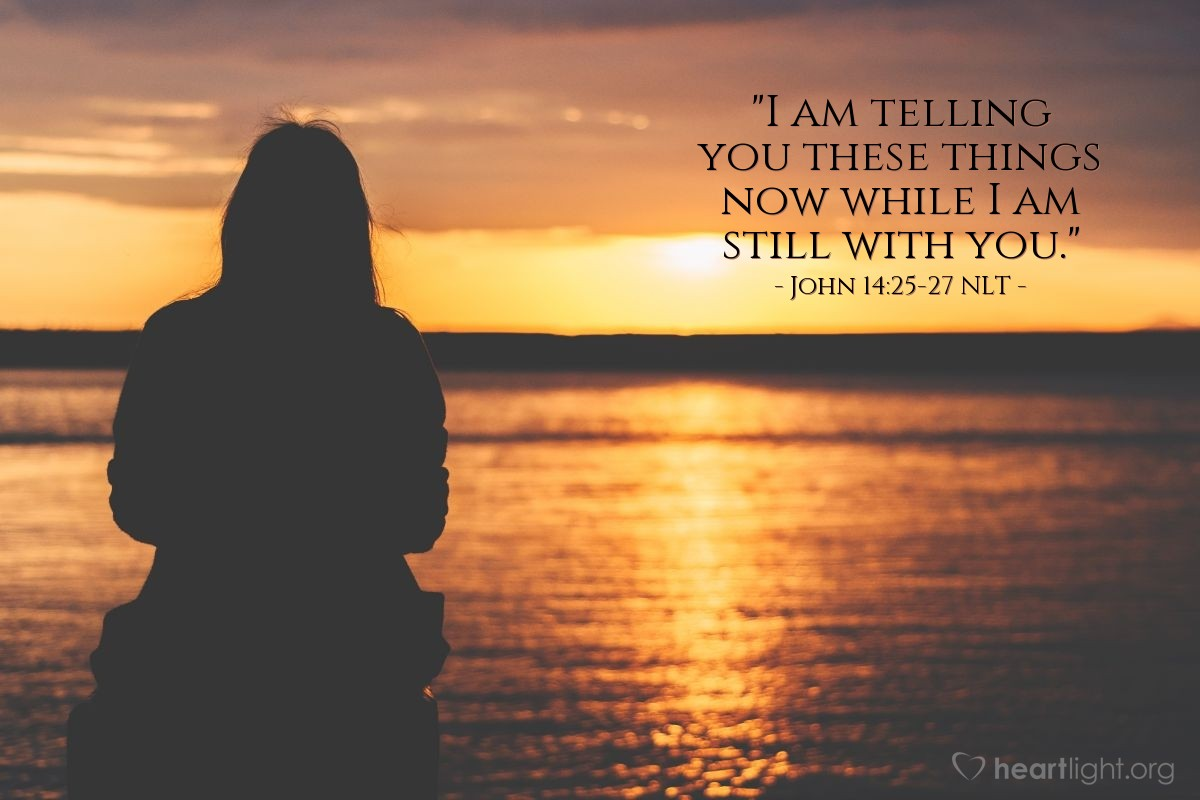 "Illustration of John 14:25-27 NLT — ""I am telling you these things now while I am still with you."""