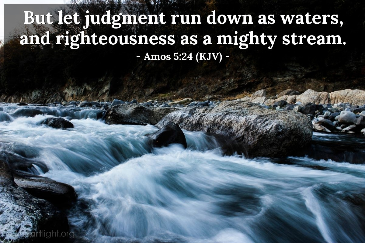Illustration of Amos 5:24 (KJV) — But let judgment run down as waters, and righteousness as a mighty stream.