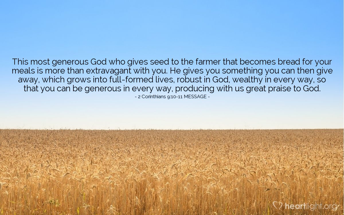 Illustration of 2 Corinthians 9:10-11 MESSAGE — This most generous God who gives seed to the farmer that becomes bread for your meals is more than extravagant with you. He gives you something you can then give away, which grows into full-formed lives, robust in God, wealthy in every way, so that you can be generous in every way, producing with us great praise to God.