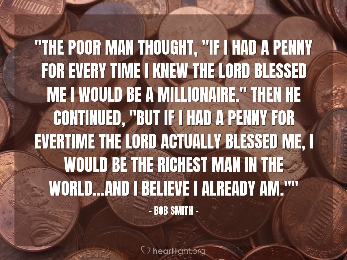 """Illustration of Bob Smith — """"The poor man thought, """"If I had a penny for every time I knew the Lord blessed me I would be a millionaire."""" Then he continued, """"But if I had a penny for evertime the Lord actually blessed me, I would be the richest man in the world...and I believe I already am."""""""""""