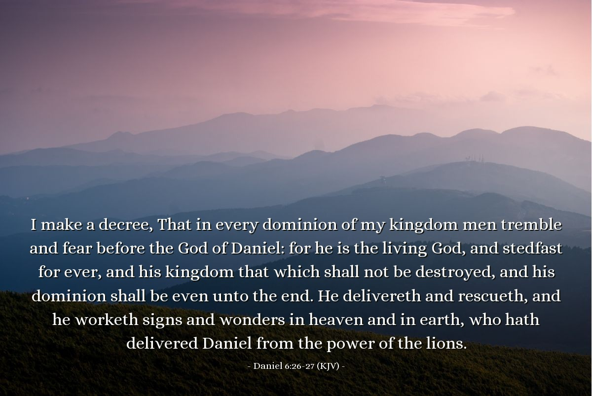 Illustration of Daniel 6:26-27 (KJV) — I make a decree, That in every dominion of my kingdom men tremble and fear before the God of Daniel: for he is the living God, and stedfast for ever, and his kingdom that which shall not be destroyed, and his dominion shall be even unto the end. He delivereth and rescueth, and he worketh signs and wonders in heaven and in earth, who hath delivered Daniel from the power of the lions.