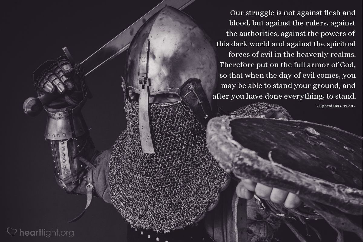Illustration of Ephesians 6:12-13 — Our struggle is not against flesh and blood, but against the rulers, against the authorities, against the powers of this dark world and against the spiritual forces of evil in the heavenly realms. Therefore put on the full armor of God, so that when the day of evil comes, you may be able to stand your ground, and after you have done everything, to stand.