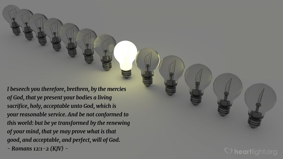 Illustration of Romans 12:1-2 (KJV) — I beseech you therefore, brethren, by the mercies of God, that ye present your bodies a living sacrifice, holy, acceptable unto God, which is your reasonable service. And be not conformed to this world: but be ye transformed by the renewing of your mind, that ye may prove what is that good, and acceptable, and perfect, will of God.