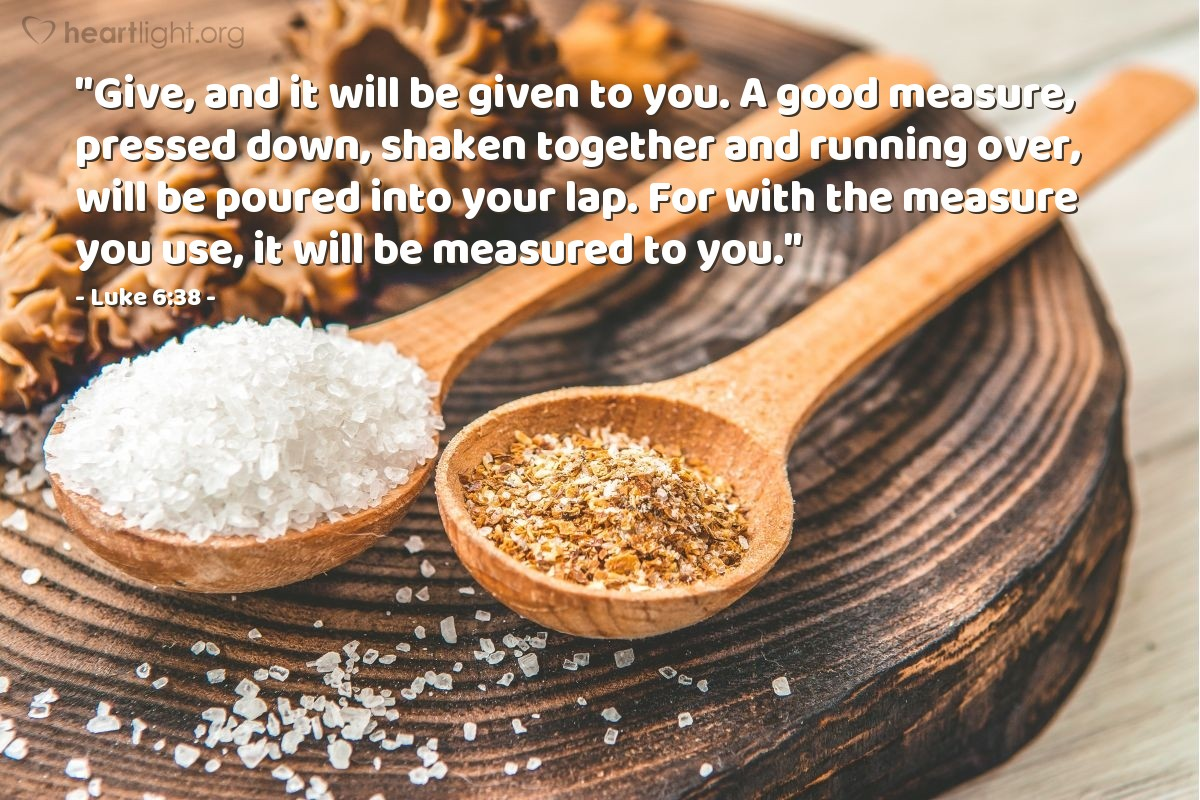 "Illustration of Luke 6:38 — ""Give, and it will be given to you. A good measure, pressed down, shaken together and running over, will be poured into your lap. For with the measure you use, it will be measured to you."""