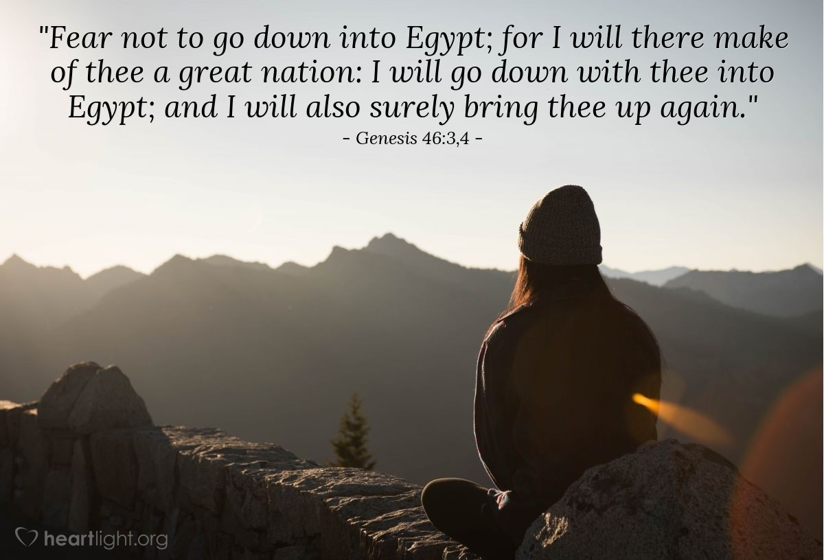 "Illustration of Genesis 46:3,4 — ""Fear not to go down into Egypt; for I will there make of thee a great nation: I will go down with thee into Egypt; and I will also surely bring thee up again."""
