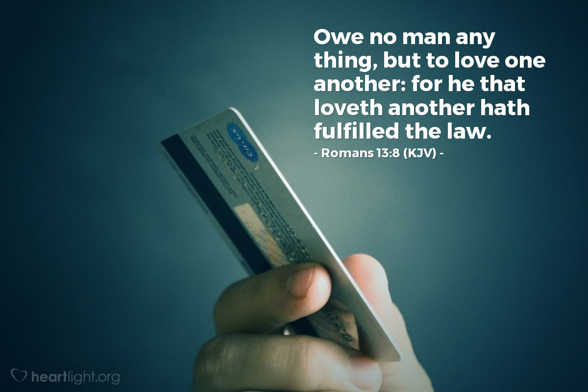 Illustration of Romans 13:8 (KJV) — Owe no man any thing, but to love one another: for he that loveth another hath fulfilled the law.