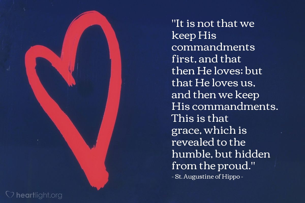"""Illustration of St. Augustine of Hippo — """"It is not that we keep His commandments first, and that then He loves; but that He loves us, and then we keep His commandments. This is that grace, which is revealed to the humble, but hidden from the proud."""""""