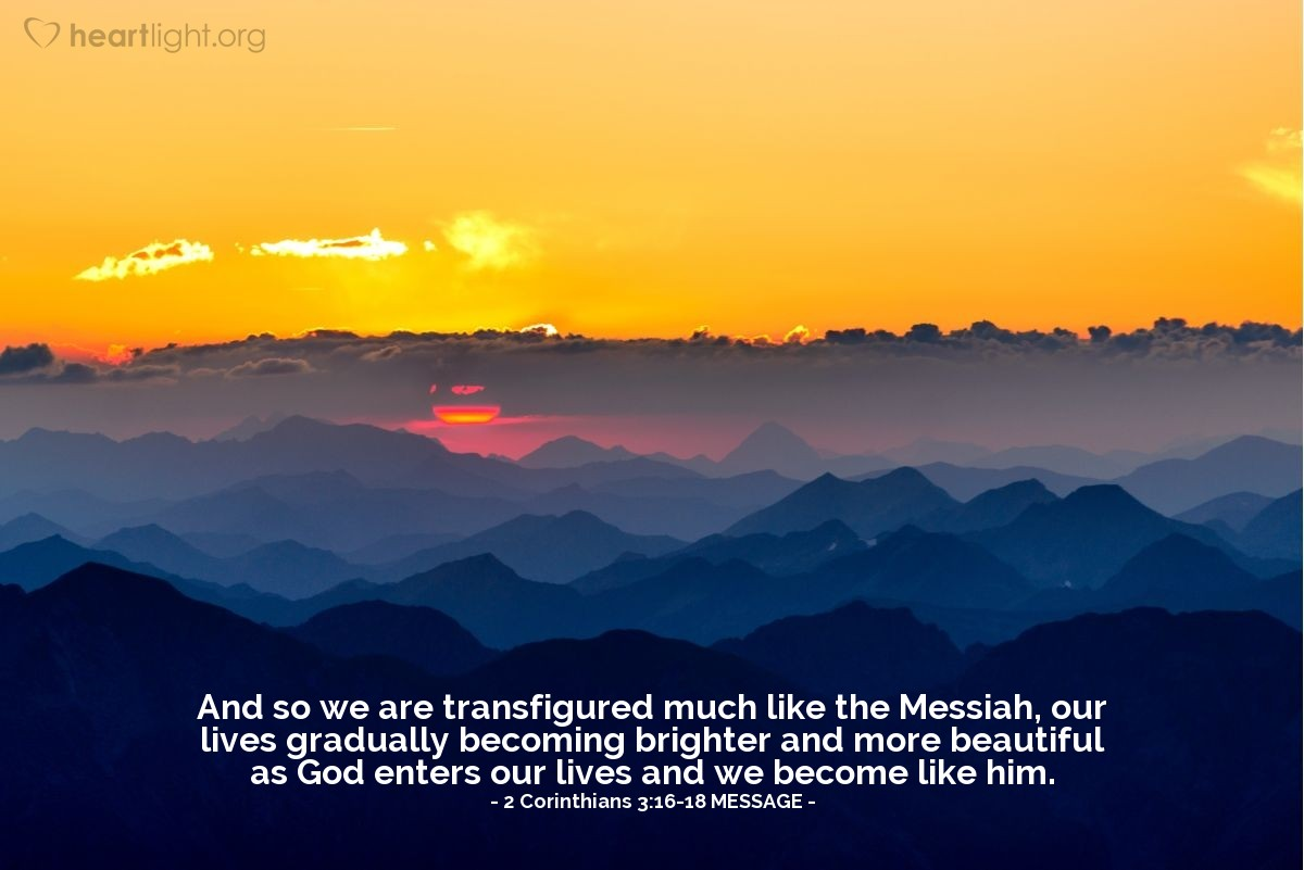 Illustration of 2 Corinthians 3:16-18 MESSAGE —  And so we are transfigured much like the Messiah, our lives gradually becoming brighter and more beautiful as God enters our lives and we become like him.