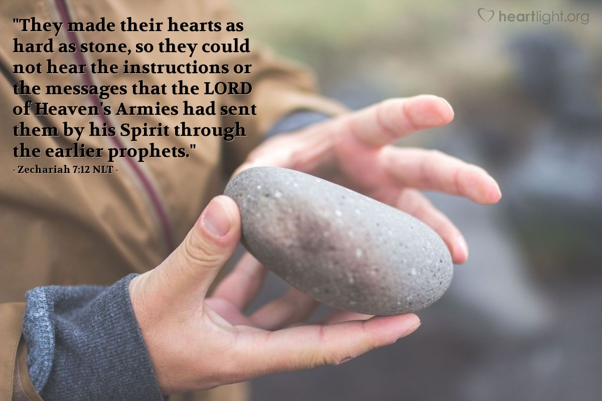 "Illustration of Zechariah 7:12 NLT — ""They made their hearts as hard as stone, so they could not hear the instructions or the messages that the LORD of Heaven's Armies had sent them by his Spirit through the earlier prophets."""