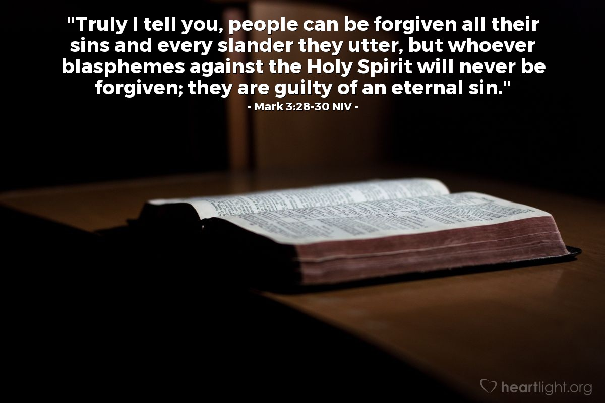 "Illustration of Mark 3:28-30 NIV — ""Truly I tell you, people can be forgiven all their sins and every slander they utter, but whoever blasphemes against the Holy Spirit will never be forgiven; they are guilty of an eternal sin."""