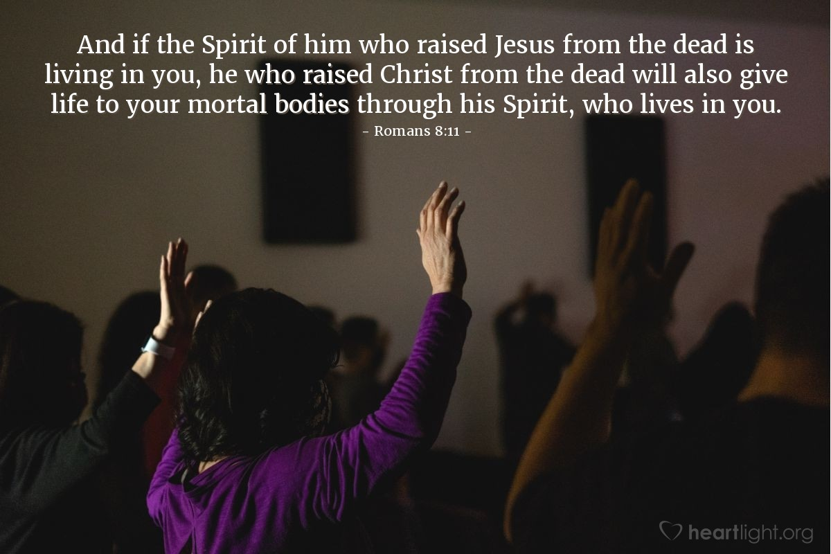 Illustration of Romans 8:11 — And if the Spirit of him who raised Jesus from the dead is living in you, he who raised Christ from the dead will also give life to your mortal bodies through his Spirit, who lives in you.