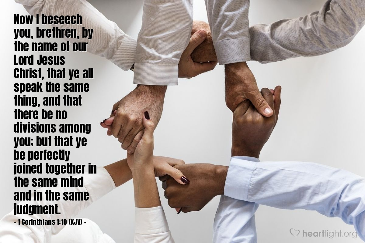 Illustration of 1 Corinthians 1:10 (KJV) — Now I beseech you, brethren, by the name of our Lord Jesus Christ, that ye all speak the same thing, and that there be no divisions among you; but that ye be perfectly joined together in the same mind and in the same judgment.