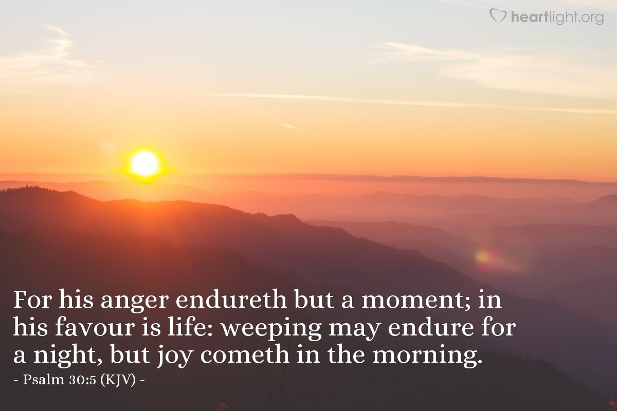 Illustration of Psalm 30:5 (KJV) — For his anger endureth but a moment; in his favour is life: weeping may endure for a night, but joy cometh in the morning.