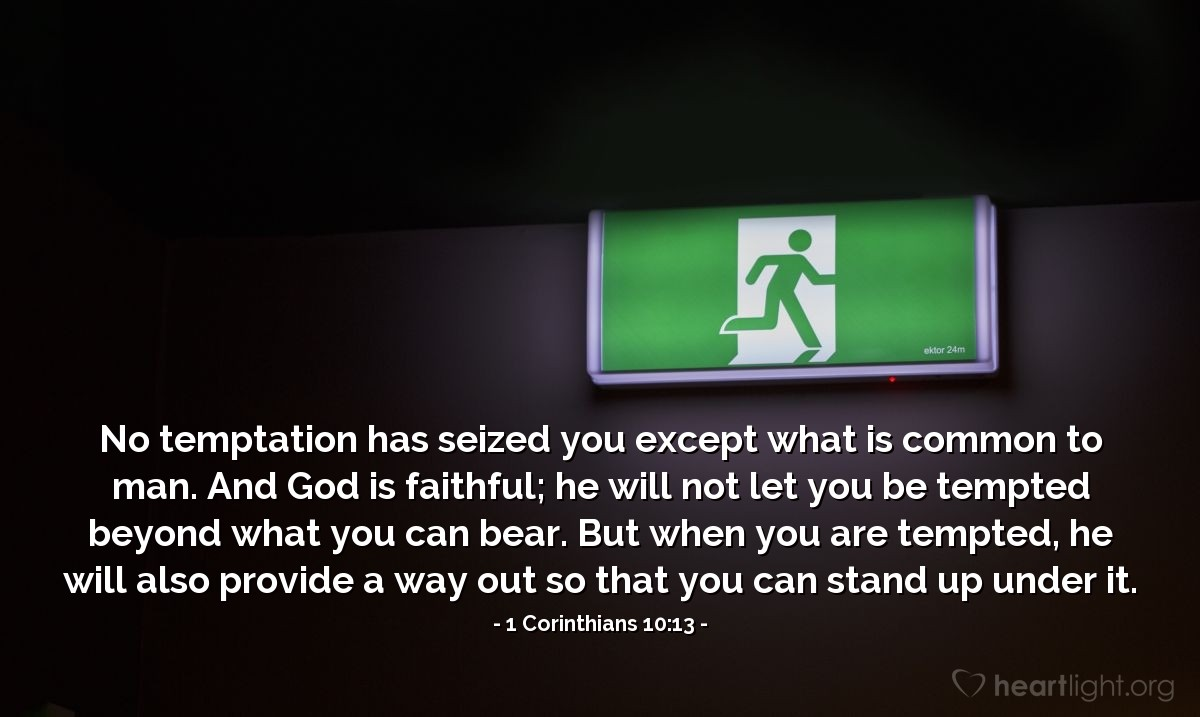 Illustration of 1 Corinthians 10:13 — No temptation has seized you except what is common to man. And God is faithful; he will not let you be tempted beyond what you can bear. But when you are tempted, he will also provide a way out so that you can stand up under it.