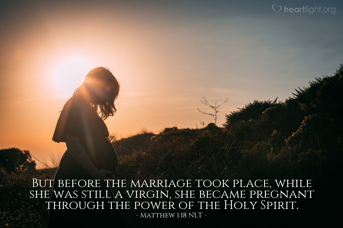 Illustration of Matthew 1:18 NLT —  But before the marriage took place, while she was still a virgin, she became pregnant through the power of the Holy Spirit.