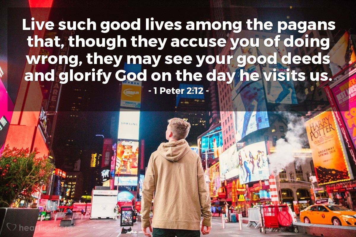 Illustration of 1 Peter 2:12 — Live such good lives among the pagans that, though they accuse you of doing wrong, they may see your good deeds and glorify God on the day he visits us.