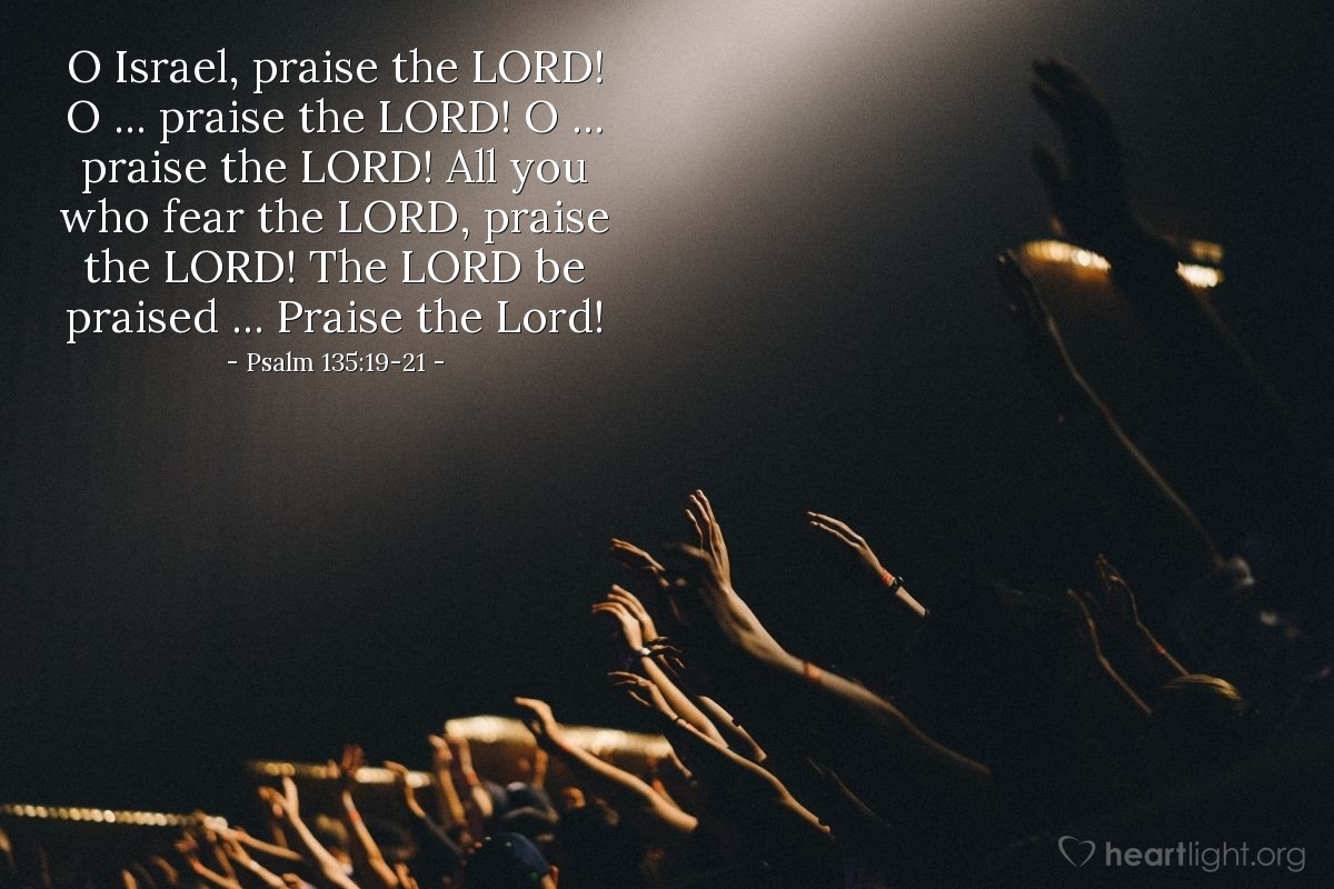 Illustration of Psalm 135:19-21 — O Israel, praise the LORD! O ... praise the LORD! O ... praise the LORD! All you who fear the LORD, praise the LORD! The LORD be praised ... Praise the Lord!