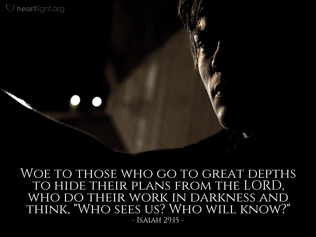 "Illustration of Isaiah 29:15 — Woe to those who go to great depths to hide their plans from the LORD, who do their work in darkness and think, ""Who sees us? Who will know?"""