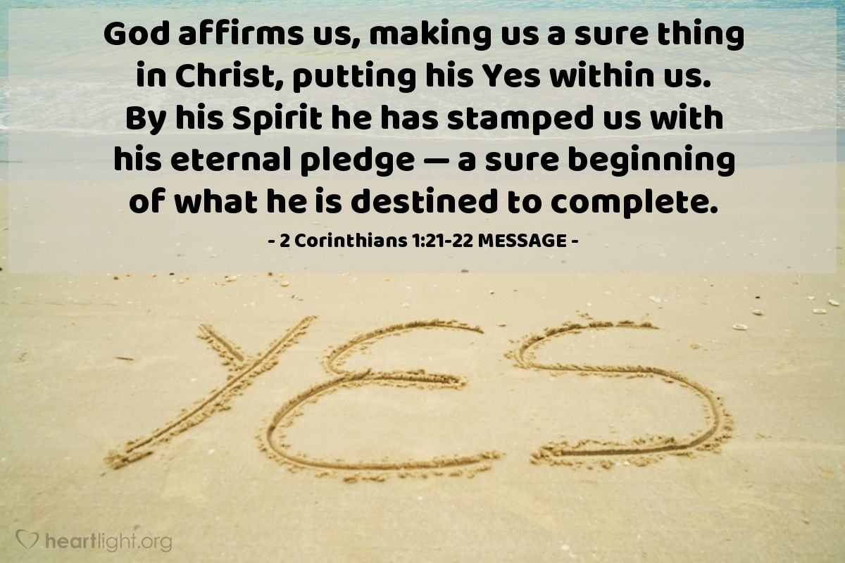 Illustration of 2 Corinthians 1:21-22 MESSAGE — God affirms us, making us a sure thing in Christ, putting his Yes within us. By his Spirit he has stamped us with his eternal pledge — a sure beginning of what he is destined to complete.