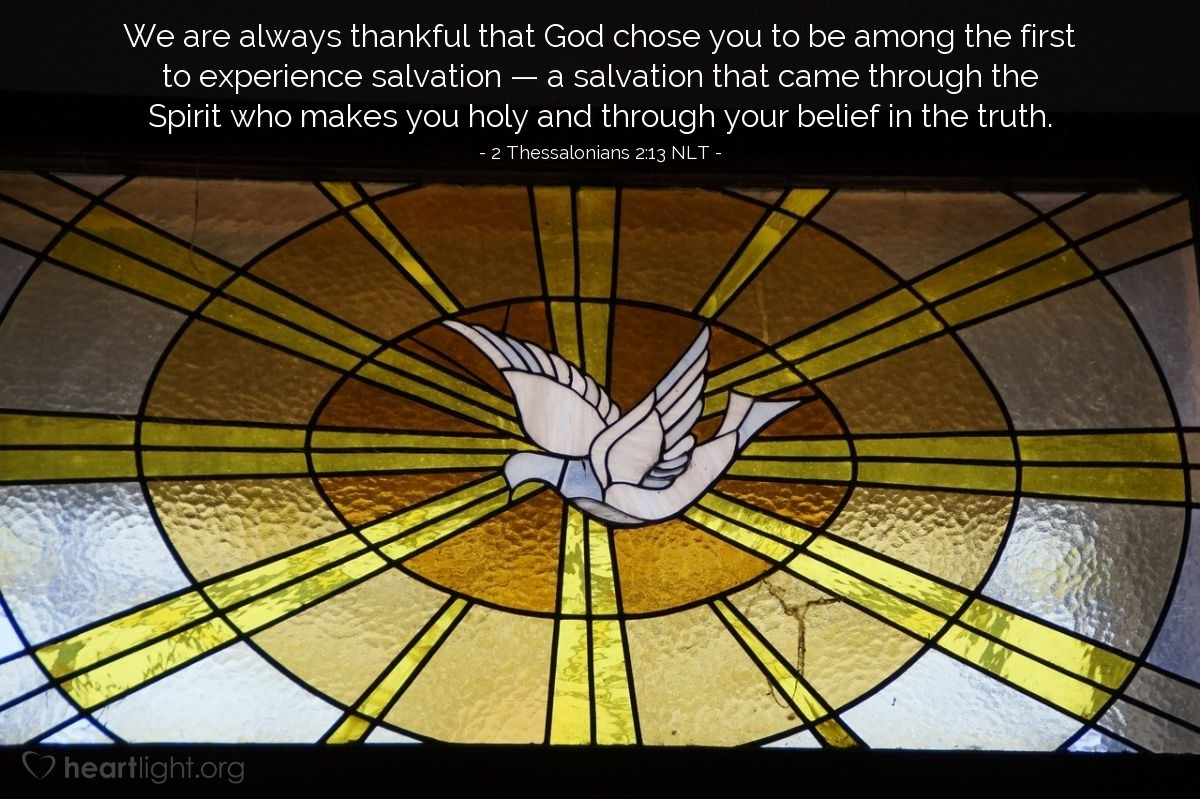 Illustration of 2 Thessalonians 2:13 NLT —  We are always thankful that God chose you to be among the first to experience salvation — a salvation that came through the Spirit who makes you holy and through your belief in the truth.