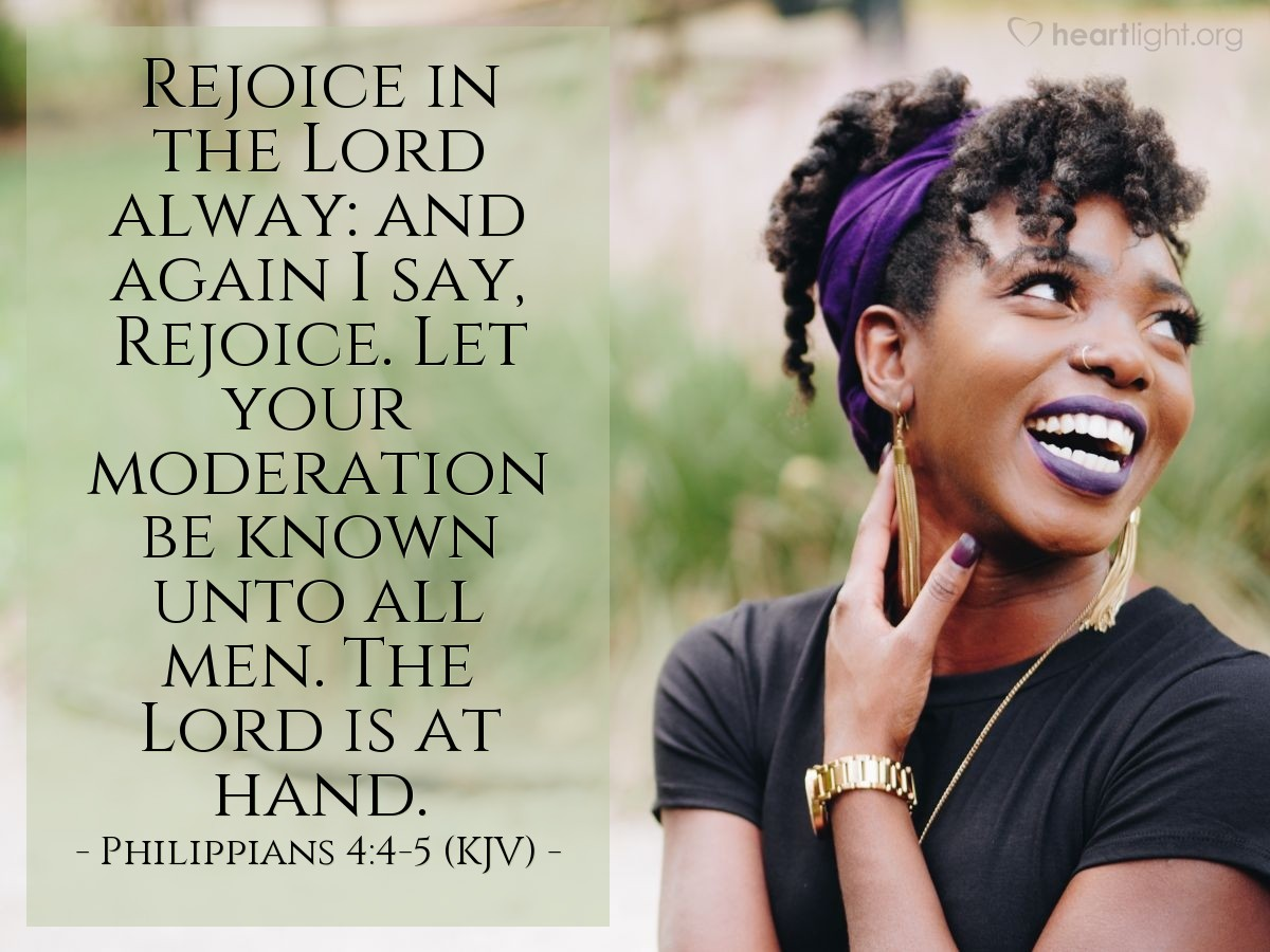 Illustration of Philippians 4:4-5 (KJV) — Rejoice in the Lord alway: and again I say, Rejoice. Let your moderation be known unto all men. The Lord is at hand.