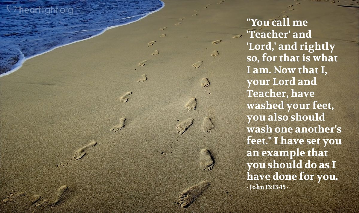 "Illustration of John 13:13-15 — ""You call me 'Teacher' and 'Lord,' and rightly so, for that is what I am. Now that I, your Lord and Teacher, have washed your feet, you also should wash one another's feet."" I have set you an example that you should do as I have done for you."